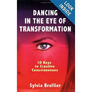 Dancing in the Eye of Transformation, 10 Keys to Creative Consciousness: Sylvia Brallier, Dr. Anne Key, Kiva Singh: 9780977984305: Books