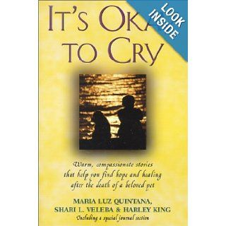 It's Okay to Cry: Warm Compassionate Stories That Will Help You Find Hope and Healing After the Death of a Beloved Pet: Maria Luz Quintana, Shari L. Veleba, Harley King: 9780965593618: Books