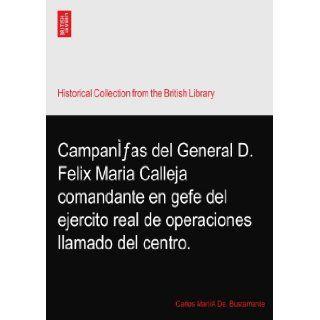 Campan�fas del General D. Felix Maria Calleja comandante en gefe del ejercito real de operaciones llamado del centro.: Carlos Mari�A De. Bustamante: Books