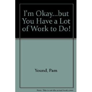 I'm Okaybut You Have a Lot of Work to Do!: Pam Young, Peggy Jones: 9780962247507: Books