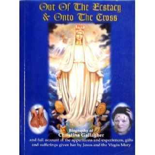 Out of the Ecstasy & Onto the Cross (Biography of Christina Gallagher): Dr. Gerard and Gallagher, Christina McGinnity: Books