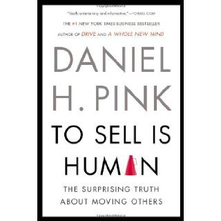 To Sell Is Human: The Surprising Truth About Moving Others: Daniel H. Pink: 9781594631900: Books