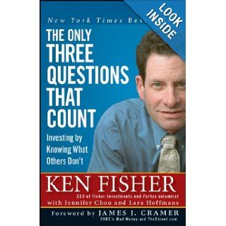 The Only Three Questions That Count: Investing by Knowing What Others Don't (Fisher Investments Press): Kenneth L. Fisher, James J. Cramer, Jennifer Chou, Lara Hoffmans: Books
