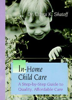 In Home Child Care: A Step By Step Guide to Quality, Affordable Care: Debra K. Shatoff: 9780965921503: Books