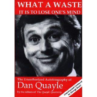 What a Waste It Is to Lose One's Mind: The Unauthorized Autobiography of Dan Quayle: Quayle Quarterly: 9780962916229: Books