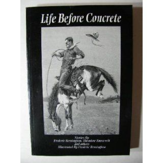 Life Before Concrete: Theodore Roosevelt and Others Frederic Remington: 9780967768151: Books
