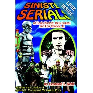 Sinister Serials of Boris Karloff, Bela Lugosi and Lon Chaney, Jr.: Leonard J. Kohl, George E. Turner, Michael H. Price: 9781887664318: Books