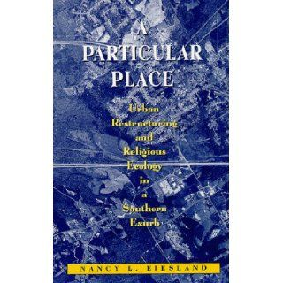 A Particular Place: Urban Restructuring and Religious Ecology in a Southern Exurb: Nancy L. Eiesland: Books