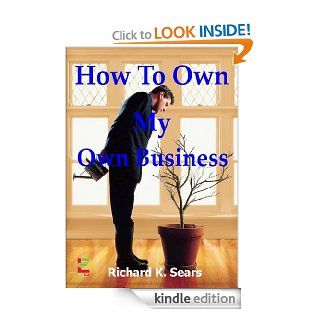 How To Own My Own Business; If You Want To Start Your Own Business, Then Read This Guide To Learn About Proper Accounting, LLC's, Corporations, Asset Protection And More eBook: Richard K.  Kindle Store