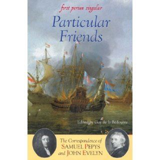Particular Friends: The Correspondence of Samuel Pepys and John Evelyn (First Person Singular): Guy de la B�doy�re: 9781843831341: Books