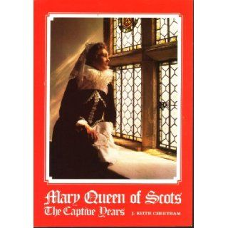 "Mary Queen of Scots ""The Captive Years"" : the story of Mary Queen of Scots with Particular Reference to the Buildings and Monuments Connected with Her Captivity in England: J Cheetham: 9780950829906: Books"