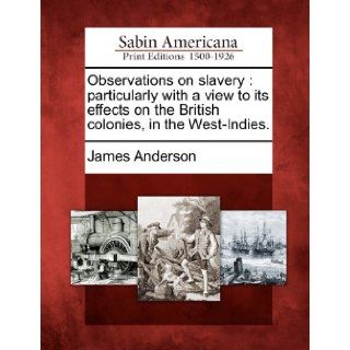 Observations on slavery: particularly with a view to its effects on the British colonies, in the West Indies.: James Anderson: 9781275828285: Books