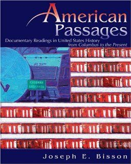AMERICAN PASSAGES: DOCUMENTARY READINGS IN UNITED STATES HISTORY FROM COLUMBUS TO THE PRESENT (9780757526541): BISSON: Books