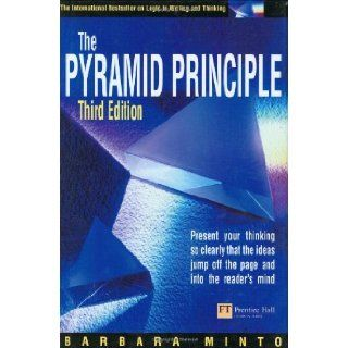 Pyramid Principle Present Your Thinking So Clearly That the Ideas Jump Off the Page and into the Reader's Mind Barbara Minto 9780273659037 Books