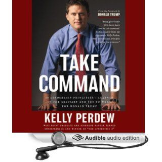 Take Command: 10 Leadership Principles I Learned in the Military and Put to Work for Trump (Audible Audio Edition): Kelly Perdew, Brent Osborn: Books