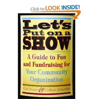 Let's Put on a Show: A Guide to Fun and Fundraising for Your Community Organization: Gail Brown: 9781581154429: Books