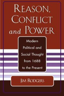 Reason, Conflict, and Power: Modern Political and Social Thought from 1688 to the Present: Jim Rodgers, Wes Miller, Tricia Klosky, Tim Kullman, Stephanine Rodgers: 9780761827092: Books