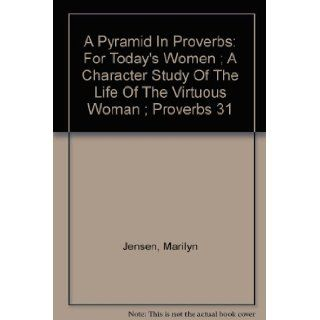 A Pyramid In Proverbs For Today's Women ; A Character Study Of The Life Of The Virtuous Woman ; Proverbs 31 Marilyn Jensen Books
