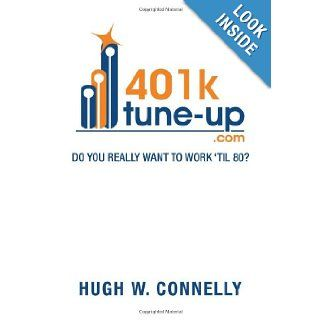 401K Tune up: Do you really want to work 'til 80?: Do you really want to work 'til 80?: Hugh W. Connelly: 9781479768912: Books
