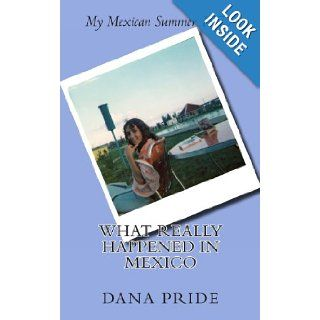 What Really Happened in Mexico: My Mexican Summer 1975: Dana L Pride: 9780985273910: Books