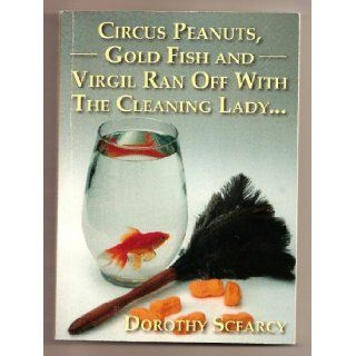 Circus Peanuts, Gold Fish And Virgil Ran Off With The Cleaning Lady: Dorothy Scearcy: Books