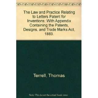 The Law and Practice Relating to Letters Patent for Inventions: With Appendix Containing the Patents, Designs, and Trade Marks Act, 1883.: Thomas Terrell: 9780837726359: Books