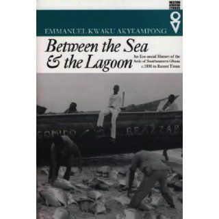 Between the Sea and the Lagoon An Eco social History of the Anlo of Southeastern Ghana, c.1850 to Recent Times (Western African Studies) Emmanuel Kwaku Akyeampong 9780852557778 Books
