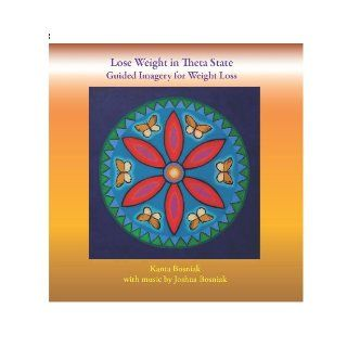 Lose Weight in Theta State: Guided Imagery for Weight Loss: Kanta Bosniak, with music by Joshua Bosniak, cover art painting by Kanta Bosniak, graphic design by Carlos Gil: 9780984344703: Books