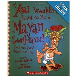 You Wouldn't Want to Be a Mayan Soothsayer!: Fortunes You'd Rather Not Tell: Rupert Matthews, David Salariya, David Antram: 9780531139257: Books