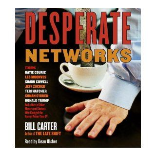 Desperate Networks: Starring Katie Couric Les Moonves Simon Cowell Dan Rather Jeff Zucker Teri Hatcher Conan O'Brian Donald Trump and a Host of Other Movers and Shakers Who: Bill Carter, Dean Olsher: 9780739325148: Books