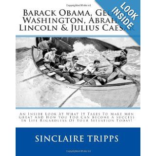 Barack Obama, George Washington, Abraham Lincoln & Julius Caesar: An Inside Look At What It Takes To Make Men Great And How You Too Can Become A Success In Life Regardless Of Your Situation Today!: Sinclaire Tripps: 9781451550252: Books