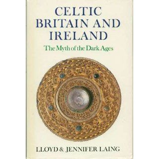 Celtic Britain and Ireland, 200 800 A.D.: The Myth of the Dark Ages (Celtic & Medieval Studies) (9780716524151): LLoyd Laing, Jennifer Laing: Books
