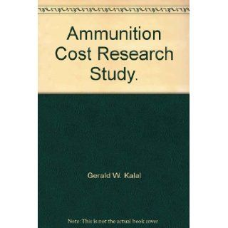 Ammunition Cost Research Study.: Gerald W. Kalal: Books