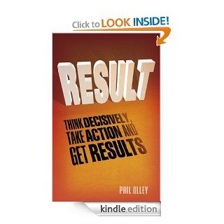 Result: How to think decisively, take action and get results   Kindle edition by Phil Olley. Business & Money Kindle eBooks @ .