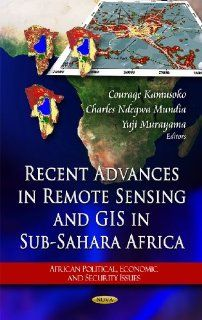 Recent Advances in Remote Sensing and GIS in Sub Sahara Africa (African Political, Economic, and Security Issues) Courage Kamusoko, Charles Ndegwa Mundia, Yuji Murayama 9781617610035 Books