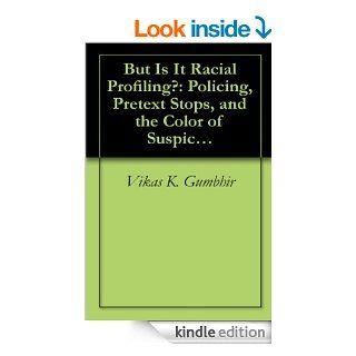 But Is It Racial Profiling? Policing, Pretext Stops, and the Color of Suspicion (Criminal Justice) (Criminal Justice Recent Scholarship) eBook Vikas K.  Gumbhir Kindle Store