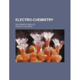 Electro chemistry; with positive results: Charles Chalmers: 9781231210963: Books