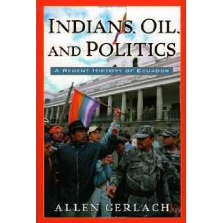 Indians, Oil, and Politics: A Recent History of Ecuador (Latin American Silhouettes) (9780842051088): Allen Gerlach: Books