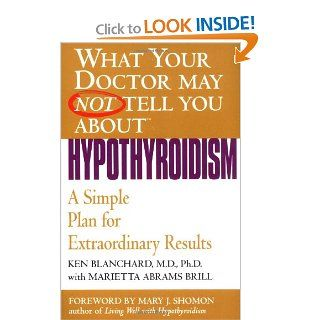 What Your Doctor May Not Tell You About(TM): Hypothyroidism: A Simple Plan for Extraordinary Results: Ken Blanchard, Marietta Abrams Brill: 9780446690614: Books