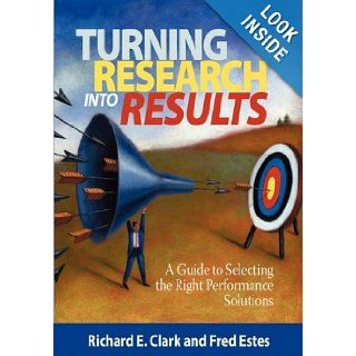 Turning Research Into Results   A Guide to Selecting the Right Performance Solutions (PB): Richard E. Clarke, Fred Estes, Richard E. Clark: 9781593119911: Books