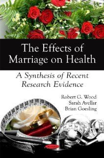The Effects of Marriage on Health: A Synthesis of Recent Research Evidence: Robert G. Wood, Sarah Avellar, Brian Goesling: 9781606929995: Books