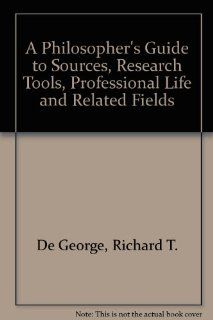 Philosopher's Guide to Sources, Research Tools, Professional Life, and Related Fields: Richard T. De George: 9780700602001: Books