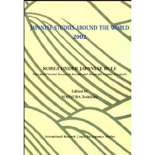 Korea Under Japanese Rule : Past and Current Research Results and Issues for Future Research (Japanese Studies Around The World 2002): Toshihiko Matsuda: Books