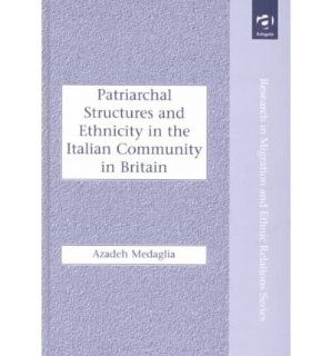 Patriarchal Structures and Ethnicity in the Italian Community in Britain (Research in Migration and Ethnic Relations): Azadeh Medaglia: 9780754616368: Books