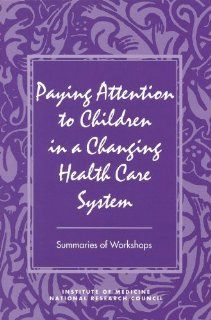 Paying Attention to Children in a Changing Health Care System (9780309055888): Youth, and Families Board on Children, Commission on Behavioral and Social Sciences and Education, Division of Behavioral and Social Sciences and Education, Institute of Medicin