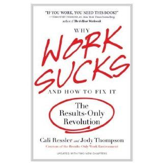 By Cali Ressler, Jody Thompson Why Work Sucks and How to Fix It The Results Only Revolution  Portfolio Trade  Books