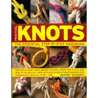 Practical Knots: The Essential Step by Step Handbook: Over 90 classic knots, bends, hitches, loops and plaits, and how to tie and use them, with 600photographs for guaranteed results every time: Geoffrey Budworth: 9780754817529: Books
