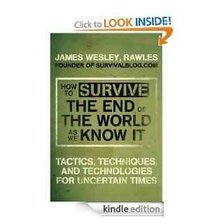 How to Survive the End of the World as We Know It: Tactics, Techniques, and Technologies for Uncertain Times eBook: JamesWesley Rawles: Kindle Store