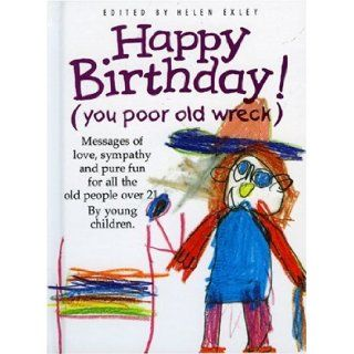 Happy Birthday: You Poor Old Wreck: Messages of Love, Sympathy and Pure Fun for All the People over 21 by Young Children (The Kings Kids Say): Helen Exley: 9781850158424: Books