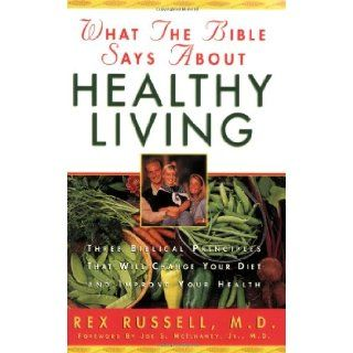 What the Bible Says about Healthy Living: Three Biblical Principles That Will Change Your Diet and Improve Your Health: Rex Russell, Joe S. McIlhaney Jr.: 9780830718580: Books